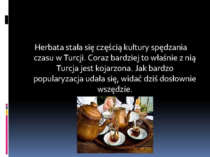 Herbata stała się częścią kultury spędzania czasu w Turcji. Coraz bardziej to właśnie z