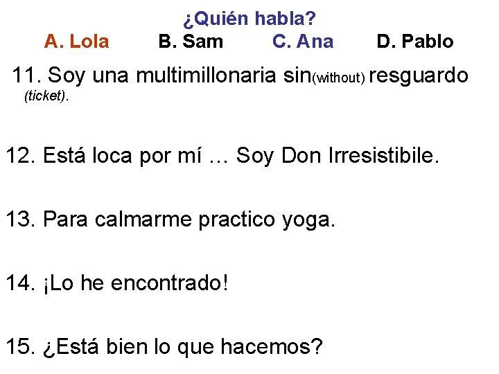 A. Lola ¿Quién habla? B. Sam C. Ana D. Pablo 11. Soy una multimillonaria