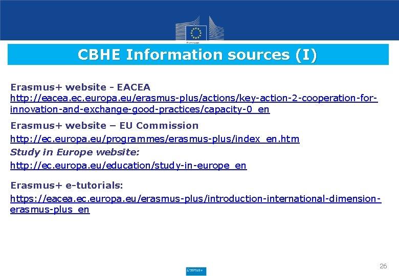 CBHE Information sources (I) Erasmus+ website - EACEA http: //eacea. ec. europa. eu/erasmus-plus/actions/key-action-2 -cooperation-forinnovation-and-exchange-good-practices/capacity-0_en