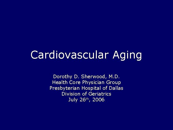 Cardiovascular Aging Dorothy D. Sherwood, M. D. Health Core Physician Group Presbyterian Hospital of