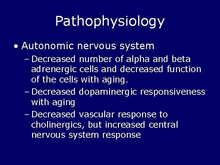 Pathophysiology • Autonomic nervous system – Decreased number of alpha and beta adrenergic cells