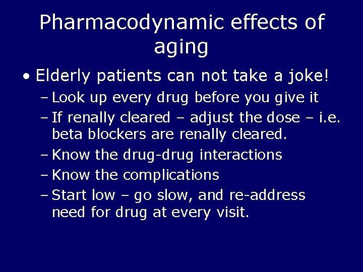 Pharmacodynamic effects of aging • Elderly patients can not take a joke! – Look