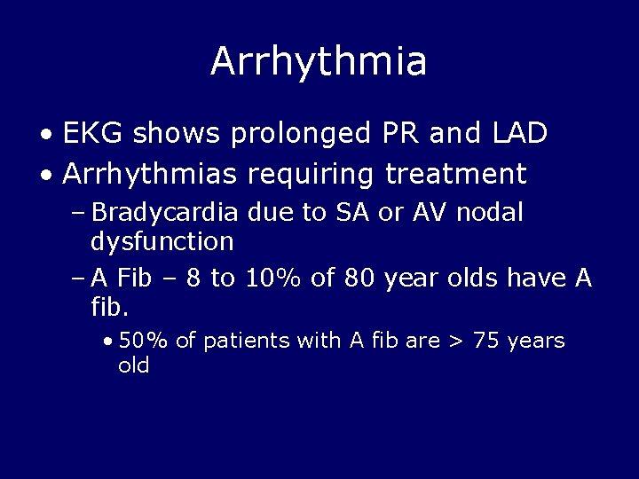 Arrhythmia • EKG shows prolonged PR and LAD • Arrhythmias requiring treatment – Bradycardia