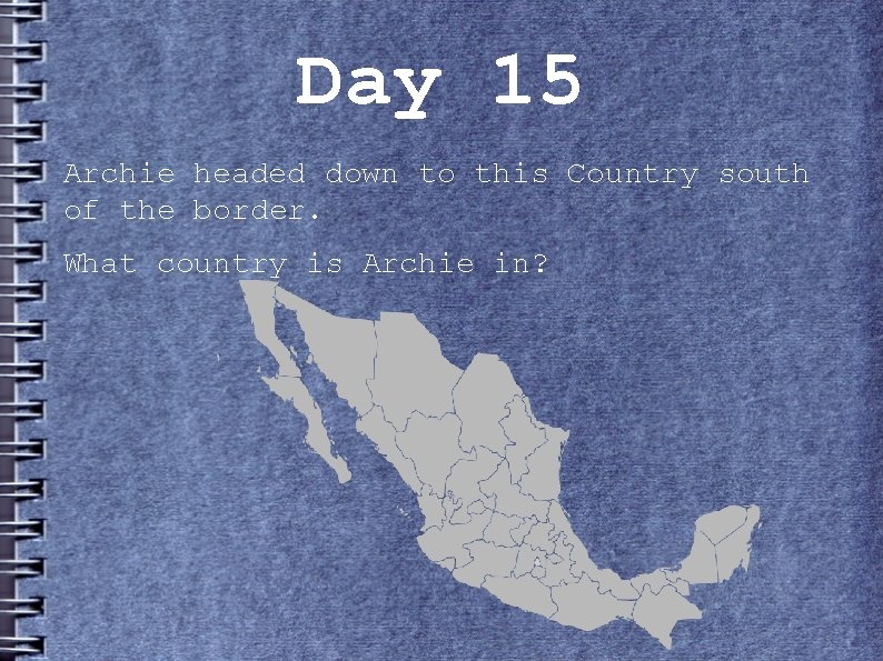 Day 15 Archie headed down to this Country south of the border. What country