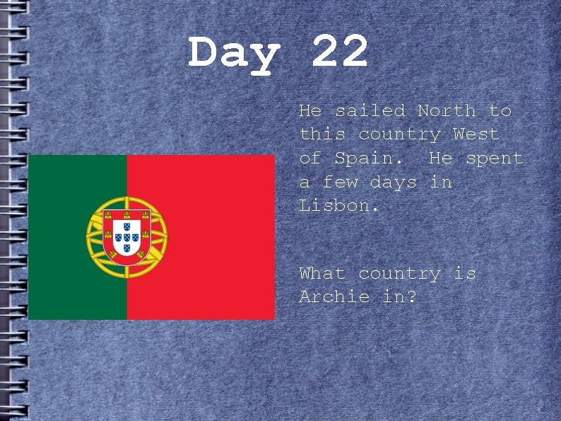 Day 22 He sailed North to this country West of Spain. He spent a