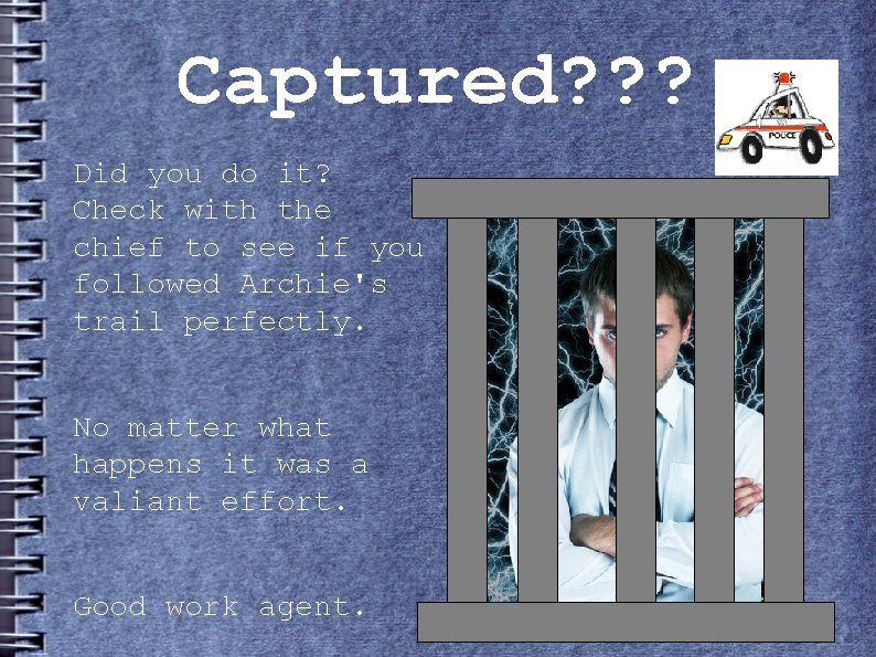 Captured? ? ? Did you do it? Check with the chief to see if