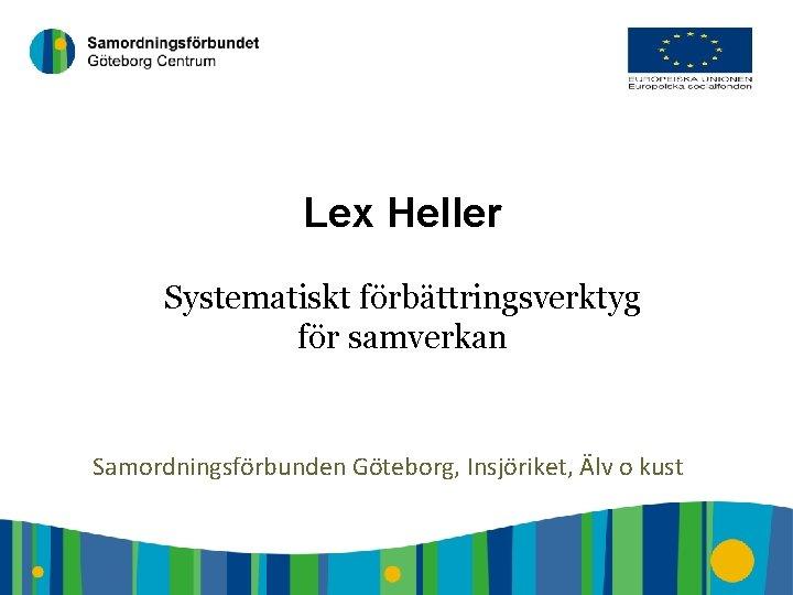 1 Lex Heller Systematiskt förbättringsverktyg för samverkan Samordningsförbunden Göteborg, Insjöriket, Älv o kust