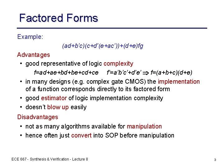 Factored Forms Example: (ad+b'c)(c+d'(e+ac'))+(d+e)fg Advantages • good representative of logic complexity f=ad+ae+bd+be+cd+ce f'=a'b'c'+d'e' f=(a+b+c)(d+e)