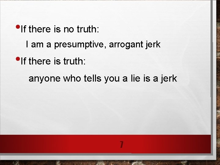 • If there is no truth: I am a presumptive, arrogant jerk •