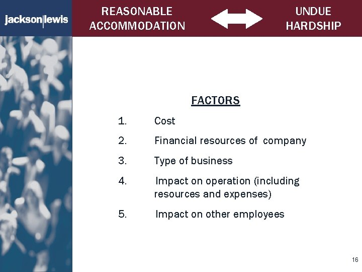 REASONABLE ACCOMMODATION UNDUE HARDSHIP FACTORS 1. Cost 2. Financial resources of company 3. Type
