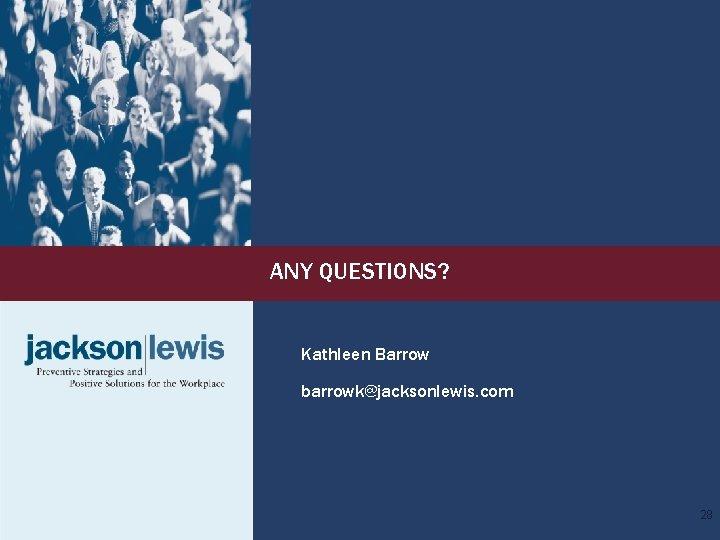 ANY QUESTIONS? Kathleen Barrow barrowk@jacksonlewis. com 28
