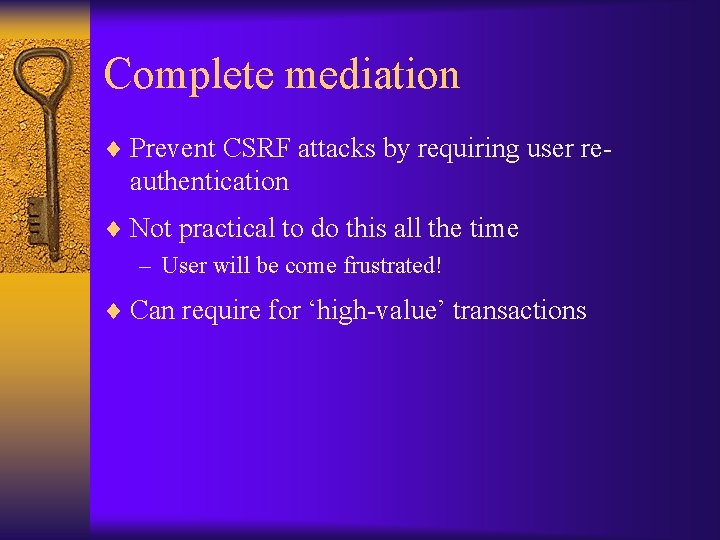 Complete mediation ¨ Prevent CSRF attacks by requiring user re- authentication ¨ Not practical