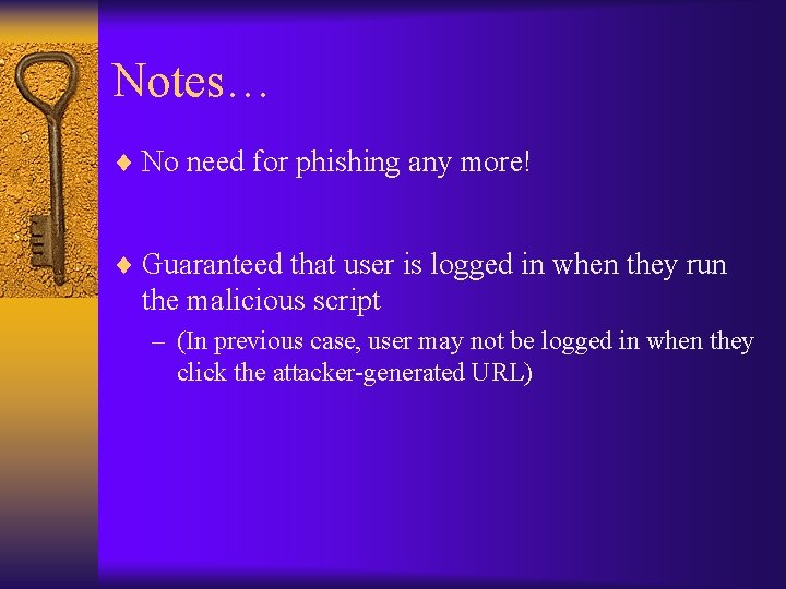 Notes… ¨ No need for phishing any more! ¨ Guaranteed that user is logged