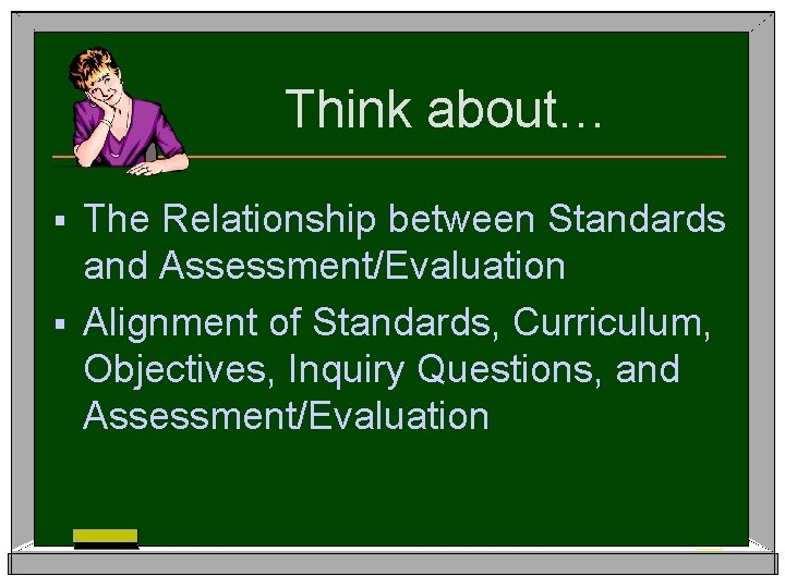 Think about… The Relationship between Standards and Assessment/Evaluation § Alignment of Standards, Curriculum, Objectives,