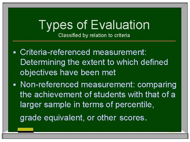 Types of Evaluation Classified by relation to criteria Criteria-referenced measurement: Determining the extent to