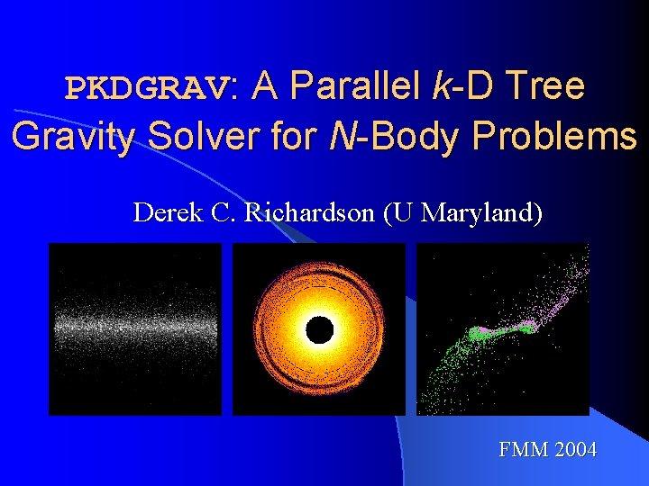 PKDGRAV: A Parallel k-D Tree Gravity Solver for N-Body Problems Derek C. Richardson (U