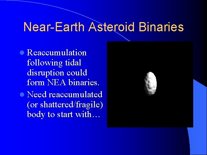 Near-Earth Asteroid Binaries l Reaccumulation following tidal disruption could form NEA binaries. l Need