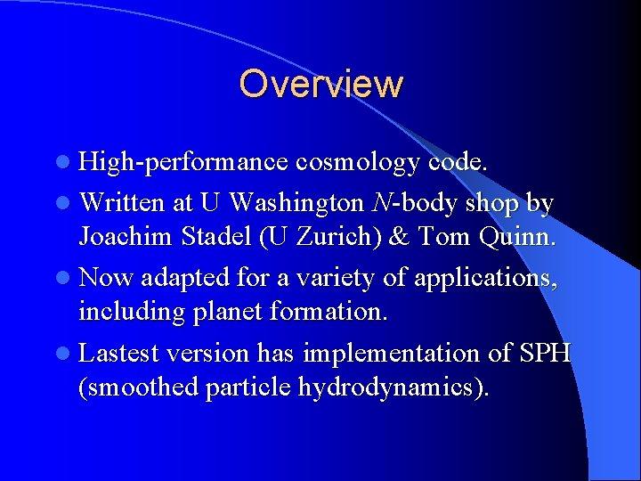 Overview l High-performance cosmology code. l Written at U Washington N-body shop by Joachim