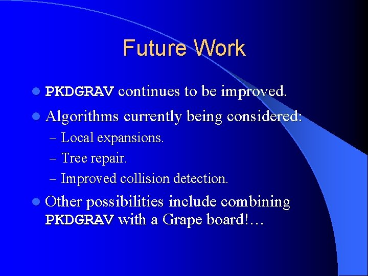 Future Work l PKDGRAV continues to be improved. l Algorithms currently being considered: –
