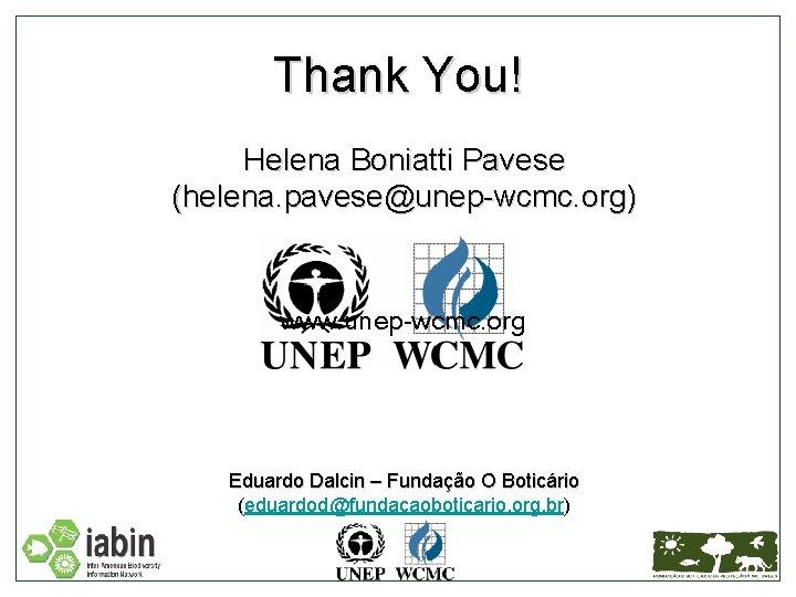 Thank You! Helena Boniatti Pavese (helena. pavese@unep-wcmc. org) www. unep-wcmc. org Eduardo Dalcin –