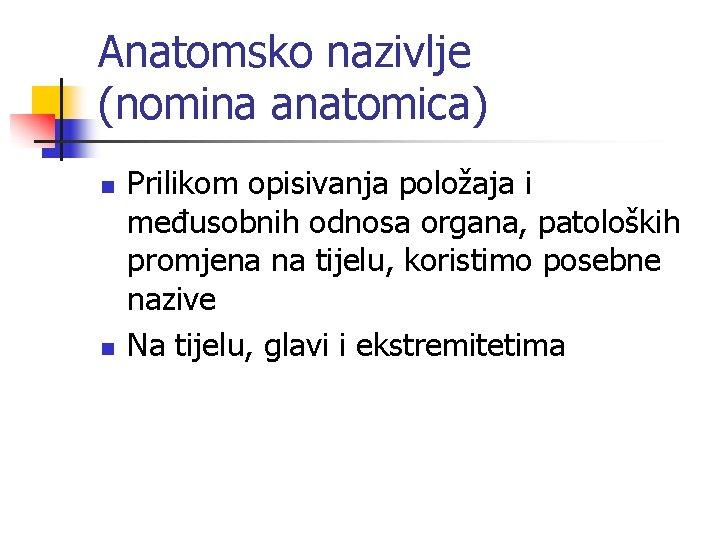 Anatomsko nazivlje (nomina anatomica) n n Prilikom opisivanja položaja i međusobnih odnosa organa, patoloških