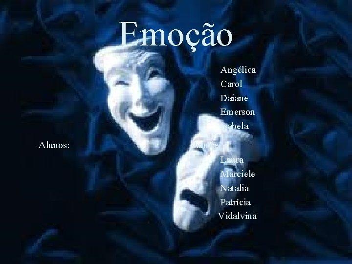 Emoção Angélica Carol Daiane Emerson Isabela Alunos: Jamile Laura Marciele Natalia Patrícia Vidalvina