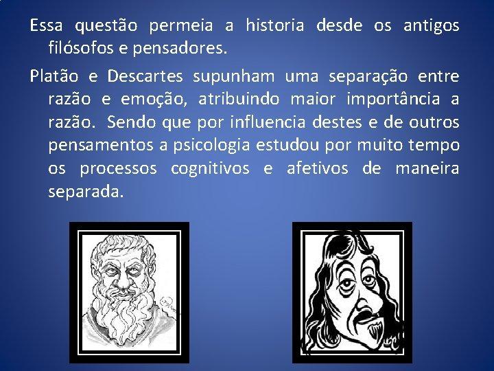 Essa questão permeia a historia desde os antigos filósofos e pensadores. Platão e Descartes