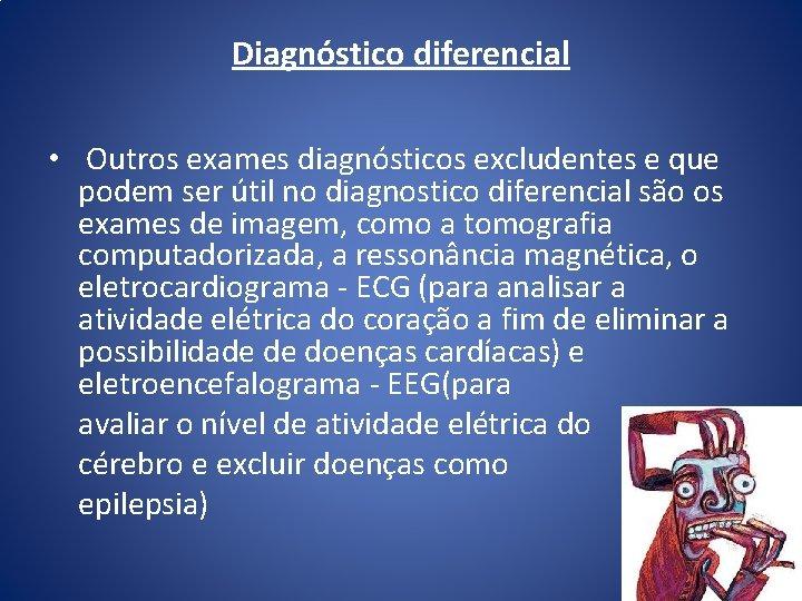 Diagnóstico diferencial • Outros exames diagnósticos excludentes e que podem ser útil no diagnostico