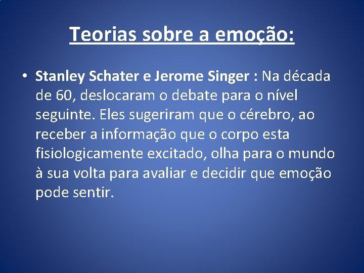 Teorias sobre a emoção: • Stanley Schater e Jerome Singer : Na década de