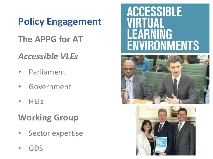 Policy Engagement The APPG for AT Accessible VLEs • Parliament • Government • HEIs