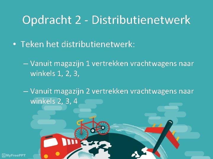 Opdracht 2 - Distributienetwerk • Teken het distributienetwerk: – Vanuit magazijn 1 vertrekken vrachtwagens