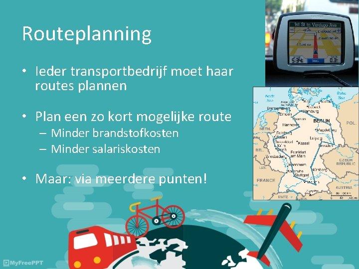 Routeplanning • Ieder transportbedrijf moet haar routes plannen • Plan een zo kort mogelijke