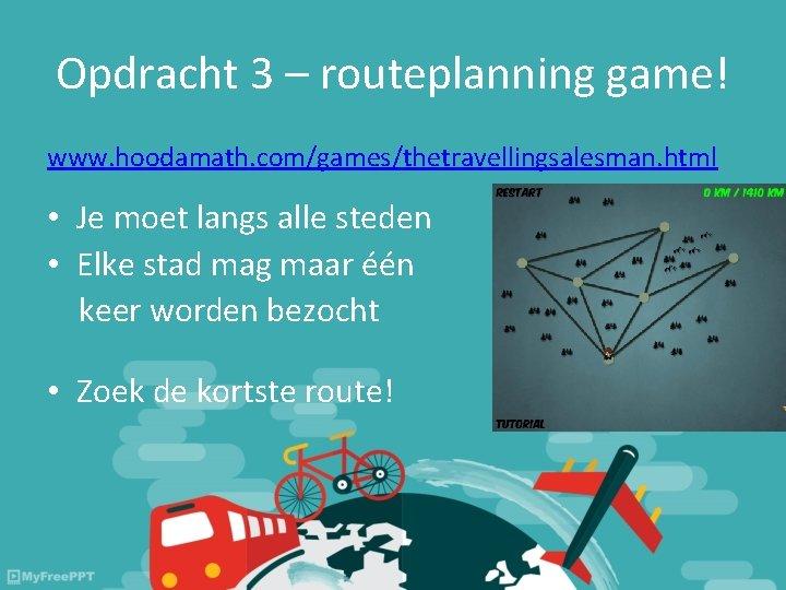 Opdracht 3 – routeplanning game! www. hoodamath. com/games/thetravellingsalesman. html • Je moet langs alle