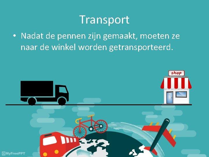Transport • Nadat de pennen zijn gemaakt, moeten ze naar de winkel worden getransporteerd.