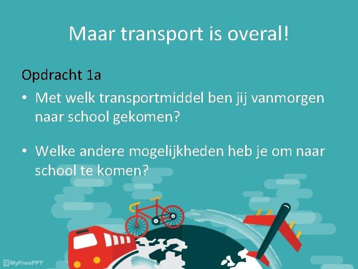 Maar transport is overal! Opdracht 1 a • Met welk transportmiddel ben jij vanmorgen