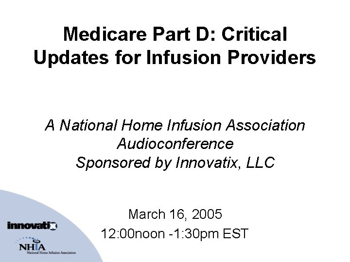 Medicare Part D: Critical Updates for Infusion Providers A National Home Infusion Association Audioconference