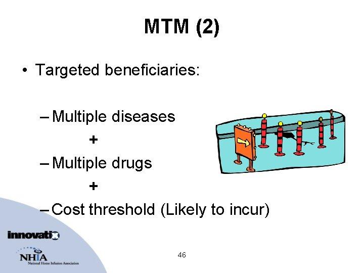MTM (2) • Targeted beneficiaries: – Multiple diseases + – Multiple drugs + –