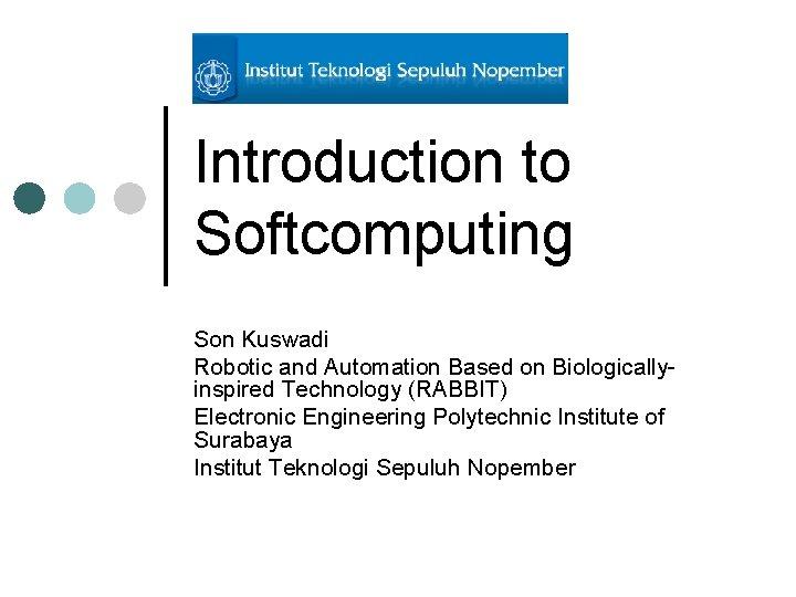 Introduction to Softcomputing Son Kuswadi Robotic and Automation Based on Biologicallyinspired Technology (RABBIT) Electronic