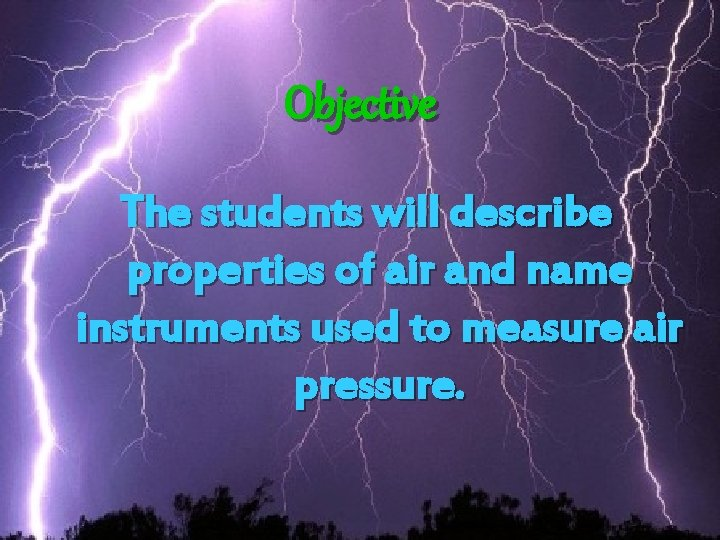 Objective The students will describe properties of air and name instruments used to measure