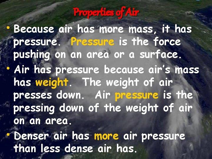 Properties of Air • Because air has more mass, it has pressure. Pressure is