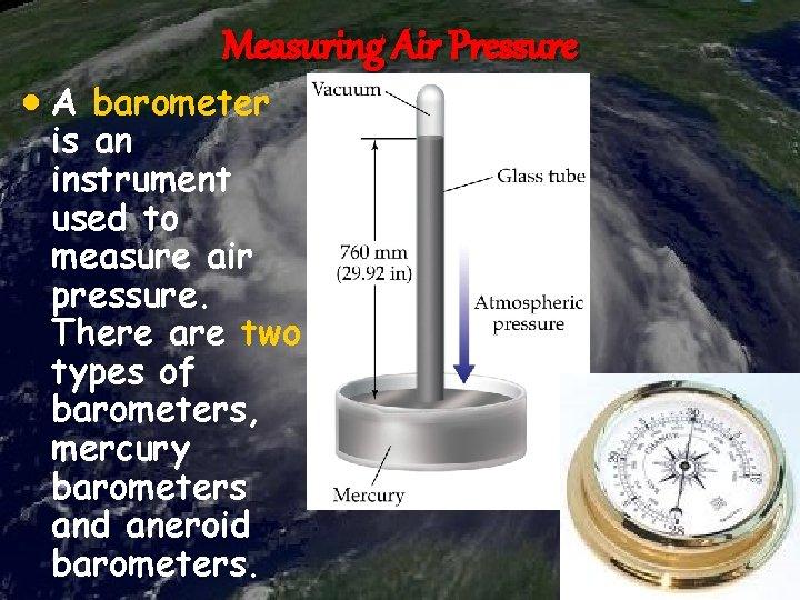 Measuring Air Pressure A barometer is an instrument used to measure air pressure. There