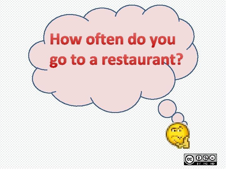 How often do you go to a restaurant?