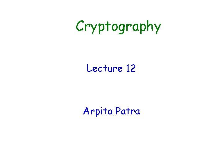 Cryptography Lecture 12 Arpita Patra