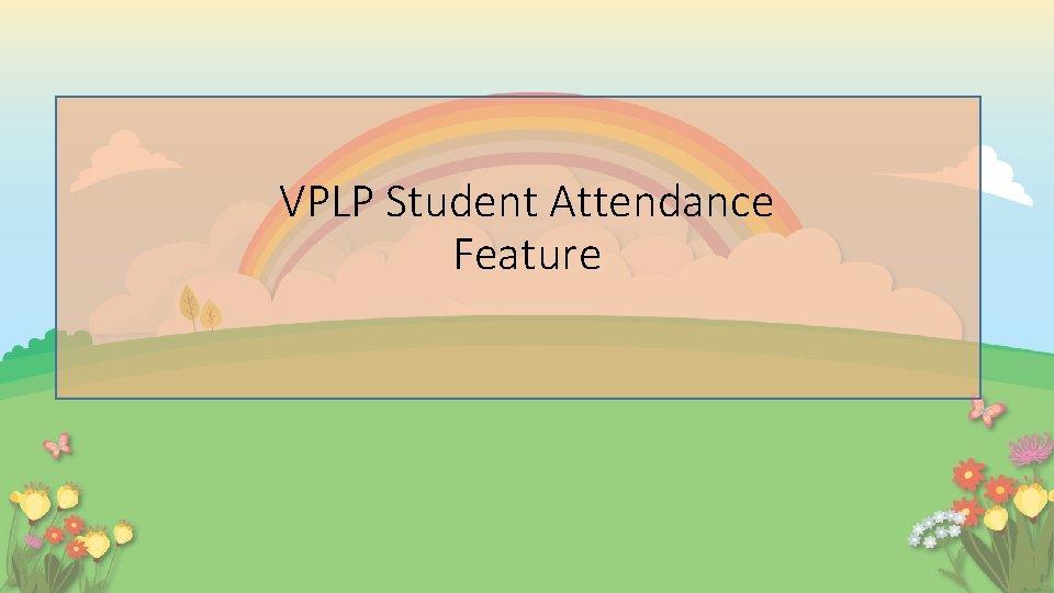 VPLP Student Attendance Feature