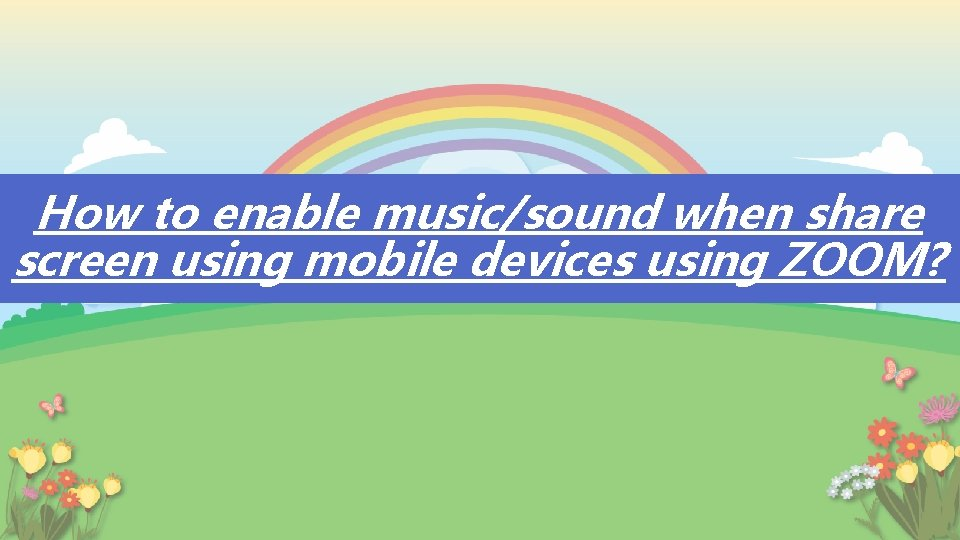 How to enable music/sound when share screen using mobile devices using ZOOM?