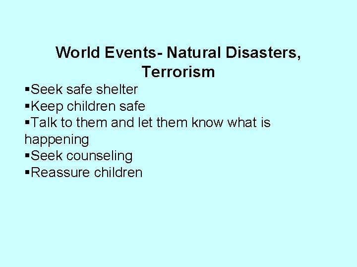 World Events- Natural Disasters, Terrorism §Seek safe shelter §Keep children safe §Talk to them