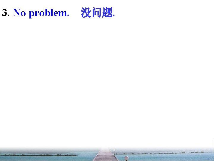 3. No problem. 没问题.
