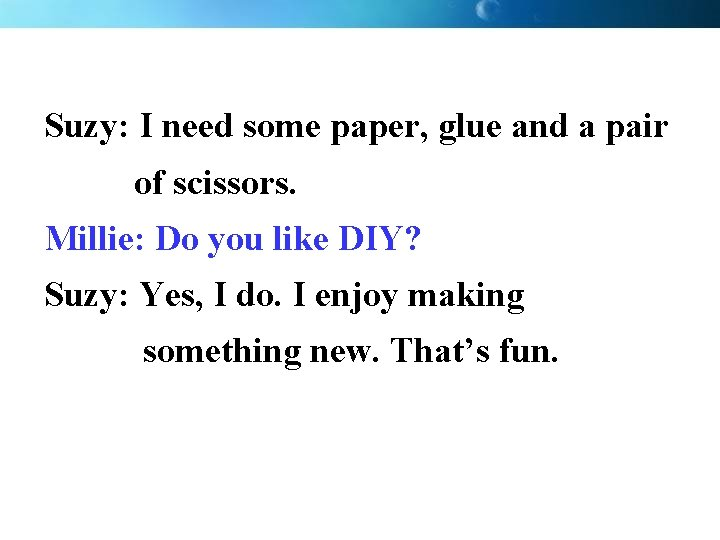 Suzy: I need some paper, glue and a pair of scissors. Millie: Do you