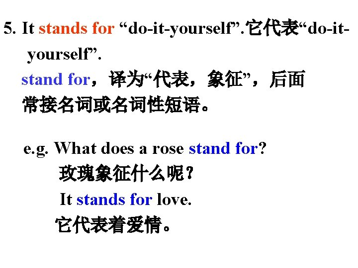 """5. It stands for """"do-it-yourself"""". 它代表""""do-ityourself"""". stand for,译为""""代表,象征"""",后面 常接名词或名词性短语。 e. g. What does a"""