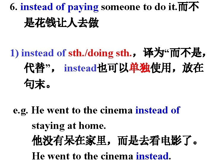 6. instead of paying someone to do it. 而不 是花钱让人去做 1) instead of sth.